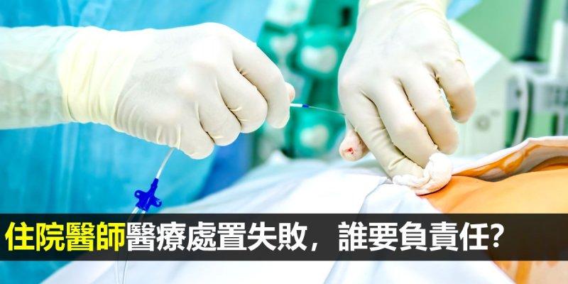 住院醫師醫療處置失敗,誰要負責任?