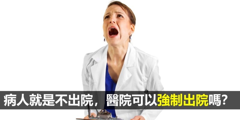 【醫療常規】病人不出院就是不出院,醫院可以強制病人出院嗎?