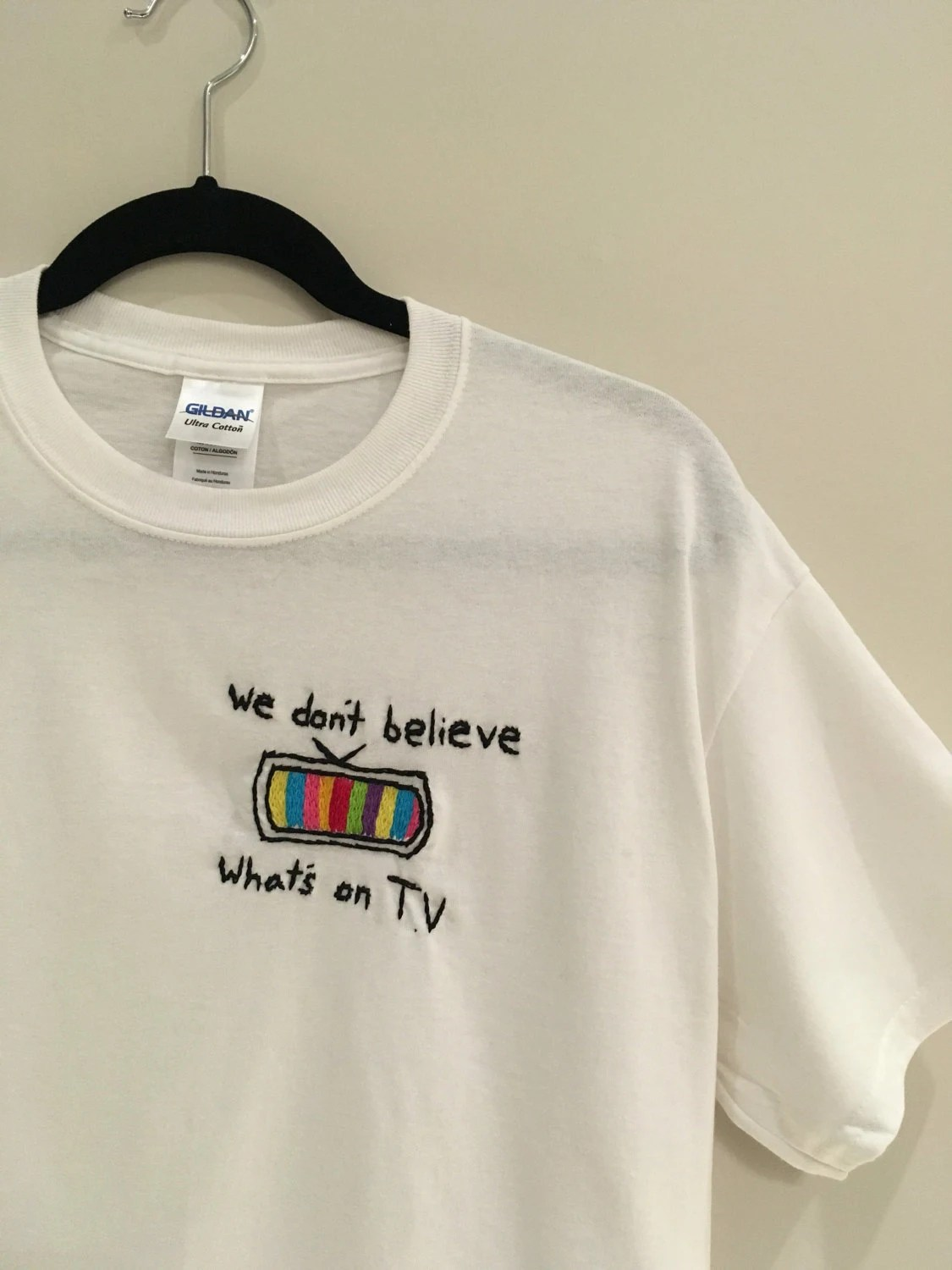 We Dont Believe Whatss on TV Embroidered TShirt