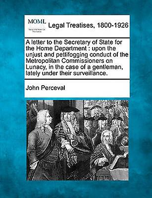 A letter to the Secretary of State for the Home Department upon the unjust and pettifogging conduct of the Metropolitan Commissioners on Lunacy in ...