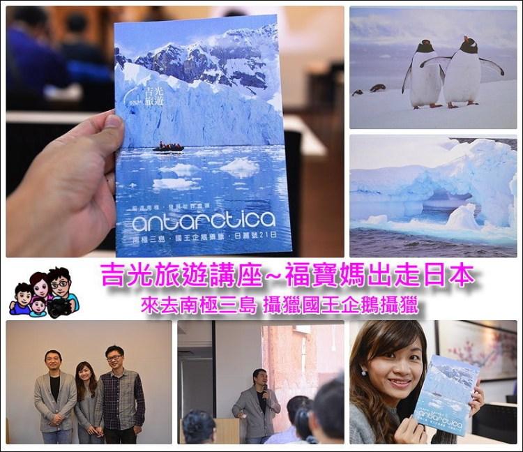 吉光旅遊南極三島講座~福寶媽要出走日本?! (文末有來自世界盡頭的明信片抽獎活動)