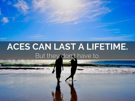 ACEs Can Last A Lifetime, But They Don't Have to. by