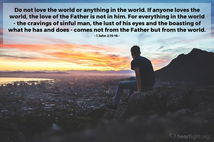 Illustration of 1 John 2:15-16 — Do not love the world or anything in the world. If anyone loves the world, the love of the Father is not in him. For everything in the world - the cravings of sinful man, the lust of his eyes and the boasting of what he has and does - comes not from the Father but from the world.