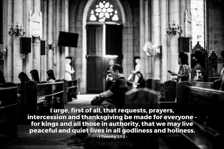 Illustration of 1 Timothy 2:1-2 — I urge, first of all, that requests, prayers, intercession and thanksgiving be made for everyone - for kings and all those in authority, that we may live peaceful and quiet lives in all godliness and holiness.