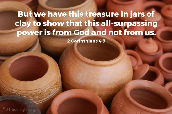 Illustration of 2 Corinthians 4:7 — But we have this treasure in jars of clay to show that this all-surpassing power is from God and not from us.