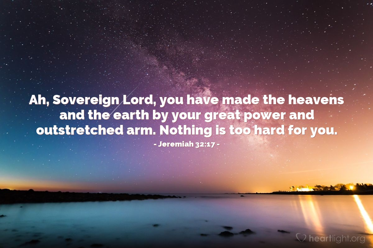 Illustration of Jeremiah 32:17 — Ah, Sovereign Lord, you have made the heavens and the earth by your great power and outstretched arm. Nothing is too hard for you.