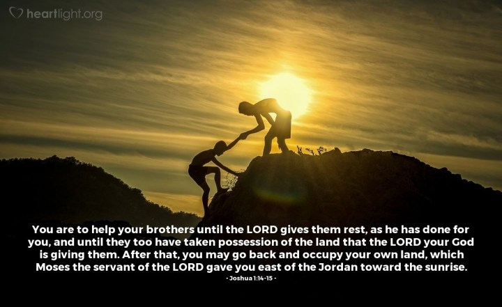 Illustration of Joshua 1:14-15 — You are to help your brothers until the LORD gives them rest, as he has done for you, and until they too have taken possession of the land that the LORD your God is giving them. After that, you may go back and occupy your own land, which Moses the servant of the LORD gave you east of the Jordan toward the sunrise.