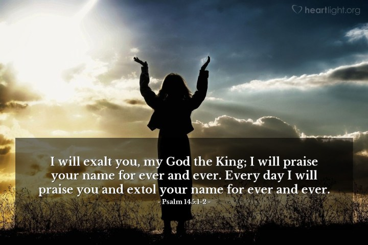 Illustration of Psalm 145:1-2 — I will exalt you, my God the King; I will praise your name for ever and ever. Every day I will praise you and extol your name for ever and ever.