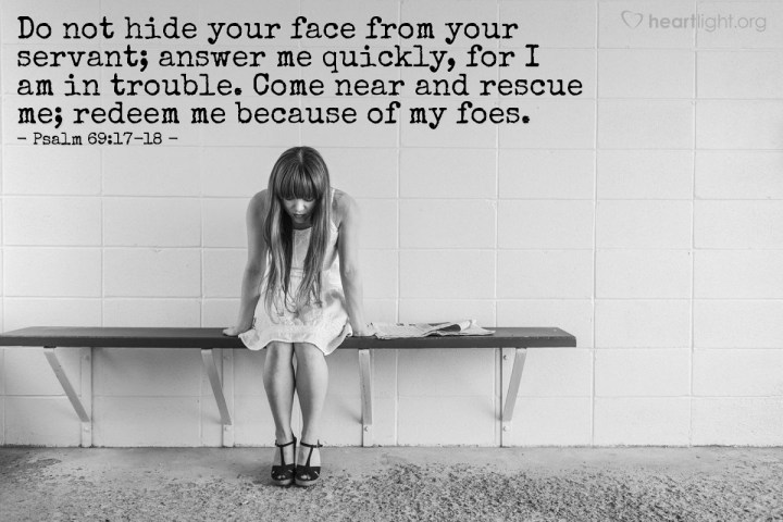 Illustration of Psalm 69:17-18 — Do not hide your face from your servant; answer me quickly, for I am in trouble. Come near and rescue me; redeem me because of my foes.