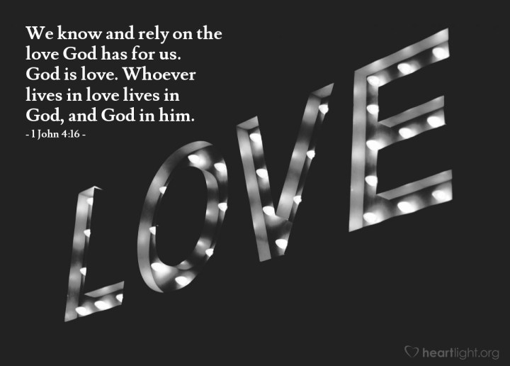 Illustration of 1 John 4:16 — We know and rely on the love God has for us. God is love. Whoever lives in love lives in God, and God in him.