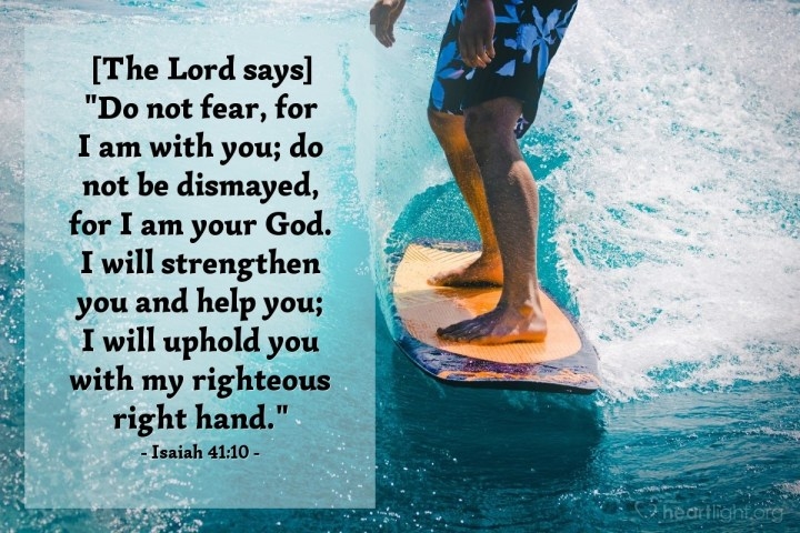 """Illustration of Isaiah 41:10 — [The Lord says] """"Do not fear, for I am with you; do not be dismayed, for I am your God. I will strengthen you and help you; I will uphold you with my righteous right hand."""""""