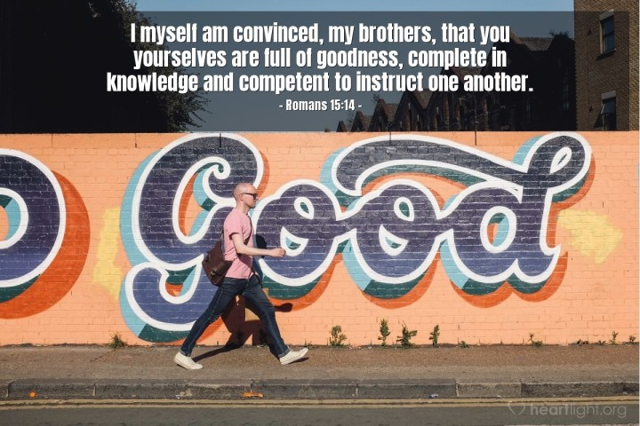 Illustration of Romans 15:14 — I myself am convinced, my brothers, that you yourselves are full of goodness, complete in knowledge and competent to instruct one another.