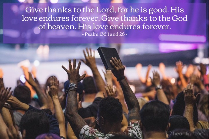 Illustration of Psalm 136:1 and 26 — Give thanks to the Lord, for he is good. His love endures forever. Give thanks to the God of heaven. His love endures forever.