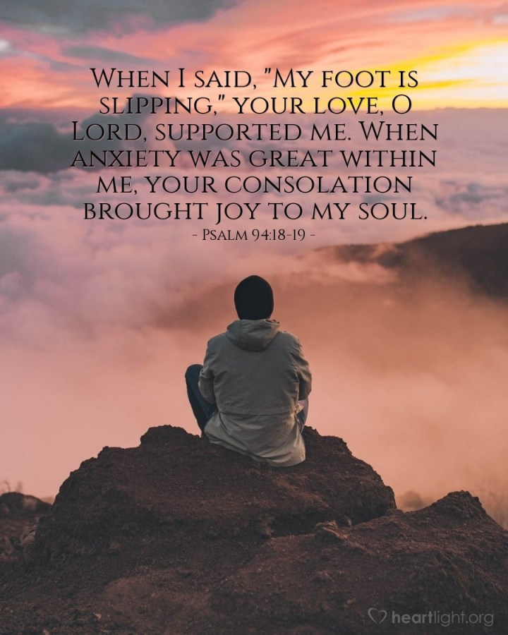 """Illustration of Psalm 94:18-19 — When I said, """"My foot is slipping,"""" your love, O Lord, supported me. When anxiety was great within me, your consolation brought joy to my soul."""