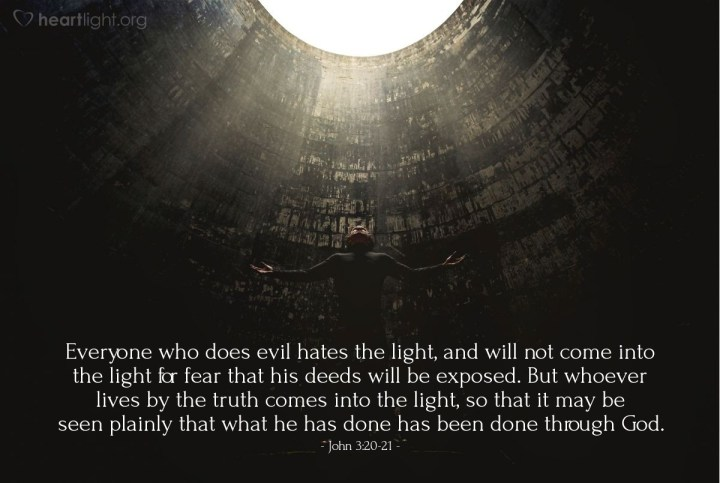 Illustration of John 3:20-21 — Everyone who does evil hates the light, and will not come into the light for fear that his deeds will be exposed. But whoever lives by the truth comes into the light, so that it may be seen plainly that what he has done has been done through God.