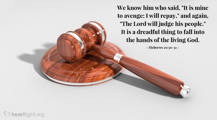 """Illustration of Hebrews 10:30-31 — We know him who said, """"It is mine to avenge; I will repay,"""" and again, """"The Lord will judge his people."""" It is a dreadful thing to fall into the hands of the living God."""