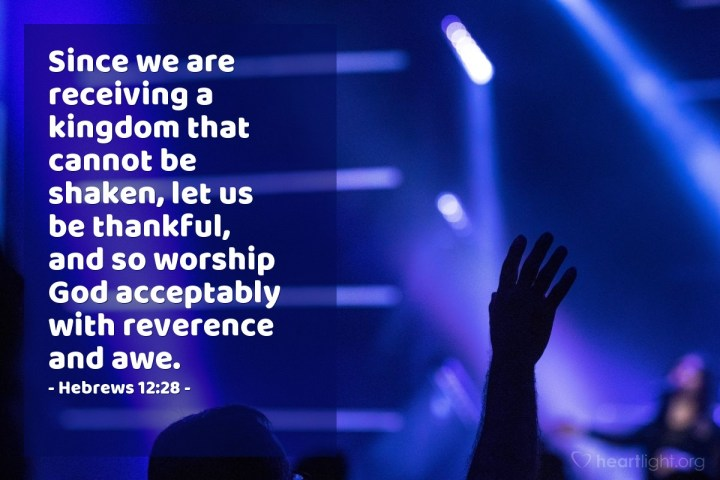 Illustration of Hebrews 12:28 — Since we are receiving a kingdom that cannot be shaken, let us be thankful, and so worship God acceptably with reverence and awe.