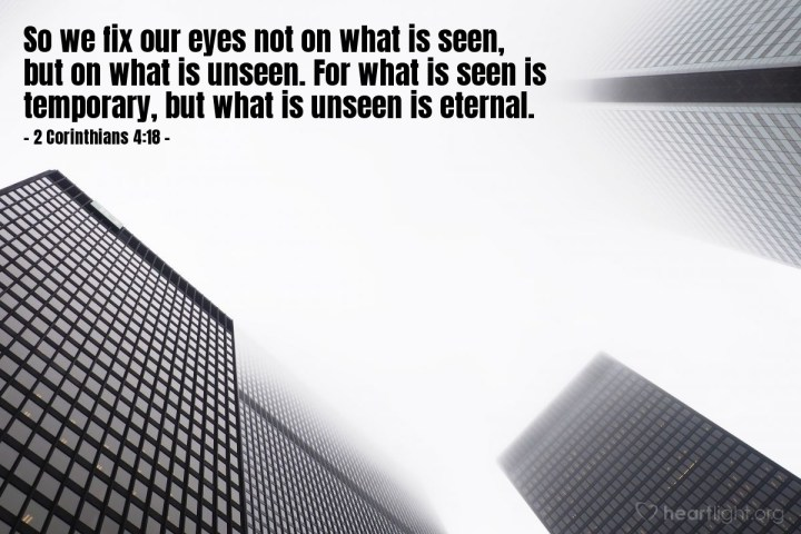 Illustration of 2 Corinthians 4:18 — So we fix our eyes not on what is seen, but on what is unseen. For what is seen is temporary, but what is unseen is eternal.