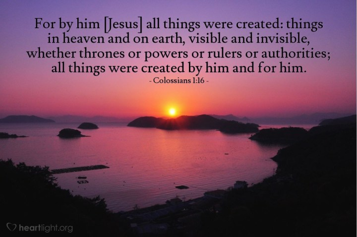 Illustration of Colossians 1:16 — For by him [Jesus] all things were created: things in heaven and on earth, visible and invisible, whether thrones or powers or rulers or authorities; all things were created by him and for him.