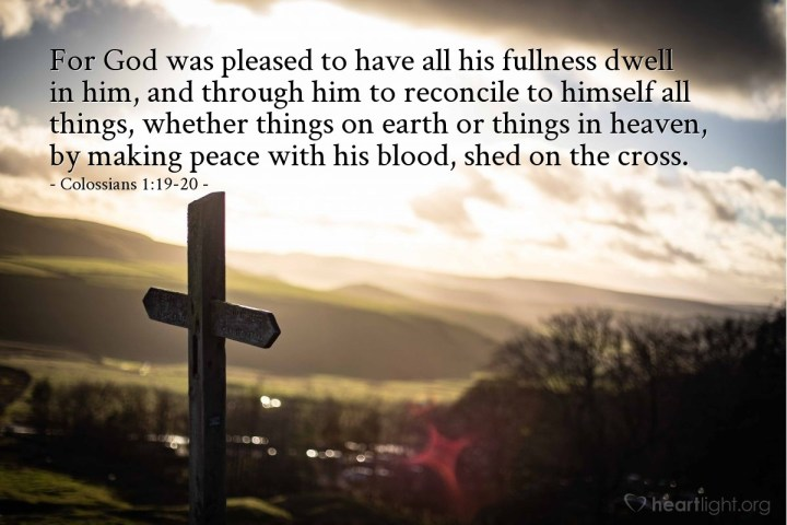 Illustration of Colossians 1:19-20 — For God was pleased to have all his fullness dwell in him, and through him to reconcile to himself all things, whether things on earth or things in heaven, by making peace with his blood, shed on the cross.