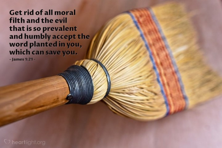 Illustration of James 1:21 — Get rid of all moral filth and the evil that is so prevalent and humbly accept the word planted in you, which can save you.