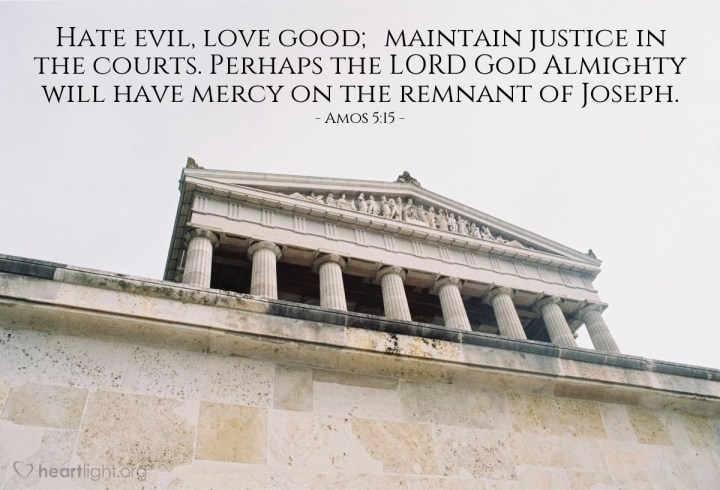 Illustration of Amos 5:15 — Hate evil, love good; maintain justice in the courts. Perhaps the LORD God Almighty will have mercy on the remnant of Joseph.