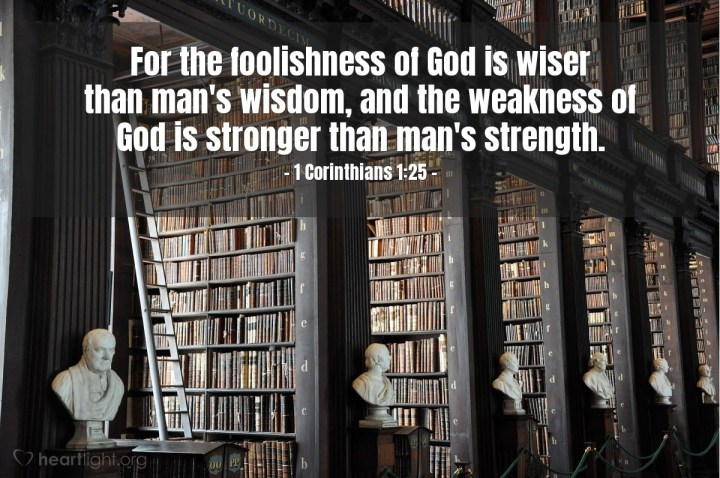 Illustration of 1 Corinthians 1:25 — For the foolishness of God is wiser than man's wisdom, and the weakness of God is stronger than man's strength.