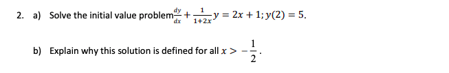 2. a) Solve the initial value problem dy 1 dx 1+2x y -2x+1:y(2)-5 b) Explain why this solution is defined for all x >-