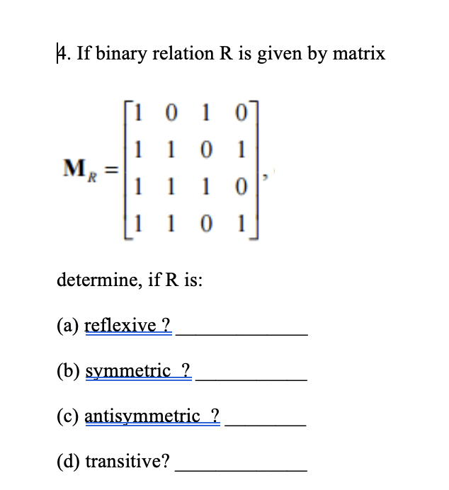 4. If binary relation R is given by matrix [1 0 1 0 1 101 м, 1 1 1 0 1 1 0 1 determine, if R is: (a) reflexive (b) symmetric