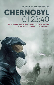 Chernobyl 01:23:40. La storia vera del disastro nucleare che ha sconvolto il mondo - Andrew Leatherbarrow - copertina