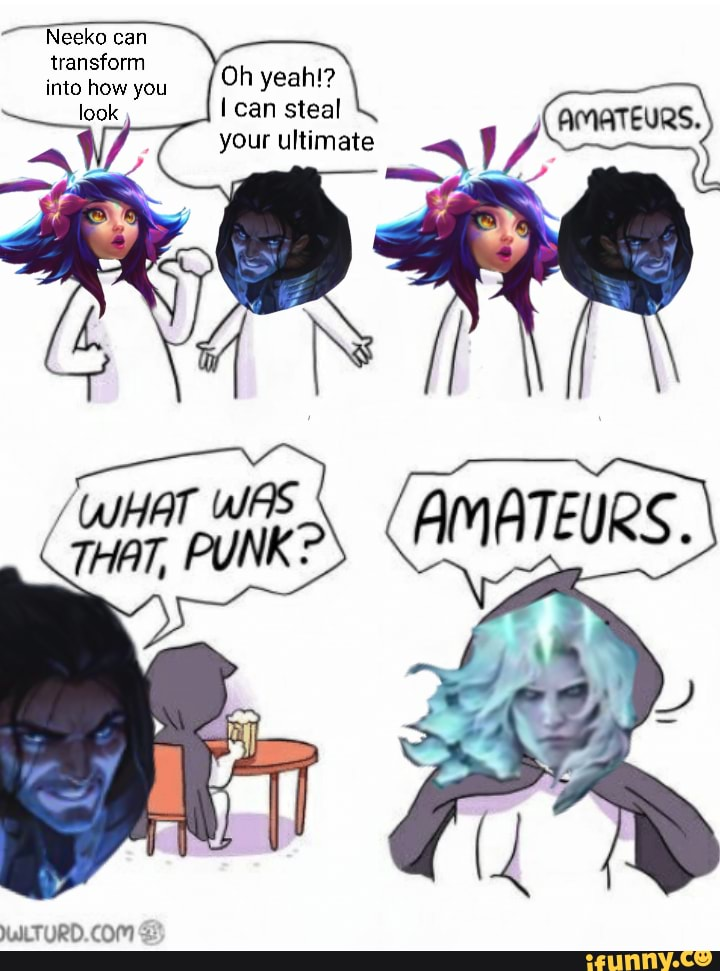 Neeko can transform into hhow you I can steal your ultimate - iFunny :)