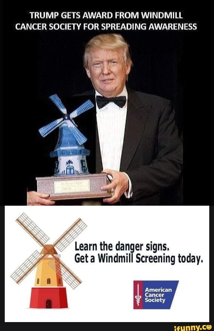 Windmill Cancer Meme : windmill, cancer, TRUMP, AWARD, WINDMILL, CANCER, SOCIETY, SPREADING, AWARENESS, Learn, Danger, Signs., Windmill, Screening, Today., IFunny
