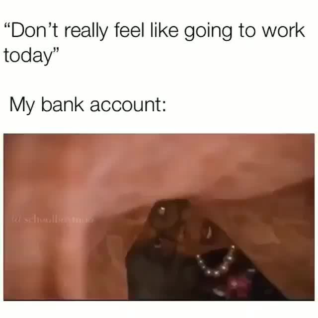Don T Really Feel Like Going To Work Today My Bank Account Ifunny