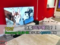 旗艦30多萬元 8K電視!75吋 Samsung QLED 8K量子電視 Q950TS 搭配Q950T Soundbar 體驗
