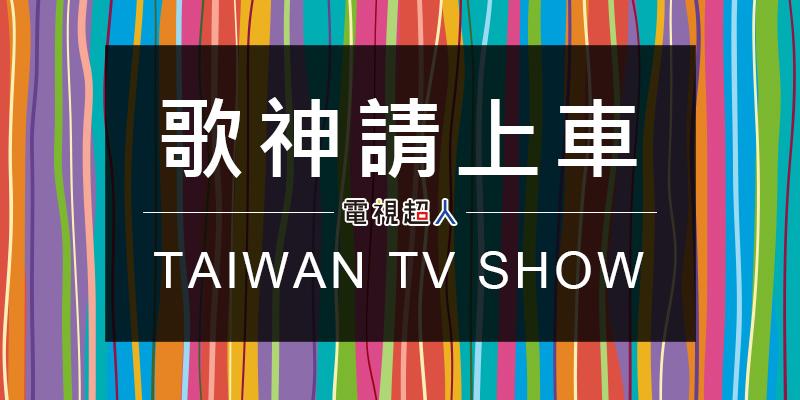 [臺綜]歌神請上車線上看-衛視中文臺歌唱實境秀節目轉播 Car Aoke Talents Live   電視超人線上看