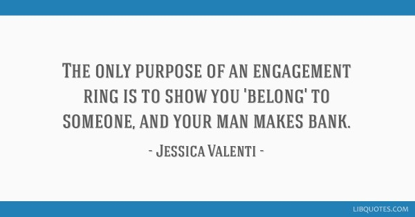 The only purpose of an engagement ring is to show you