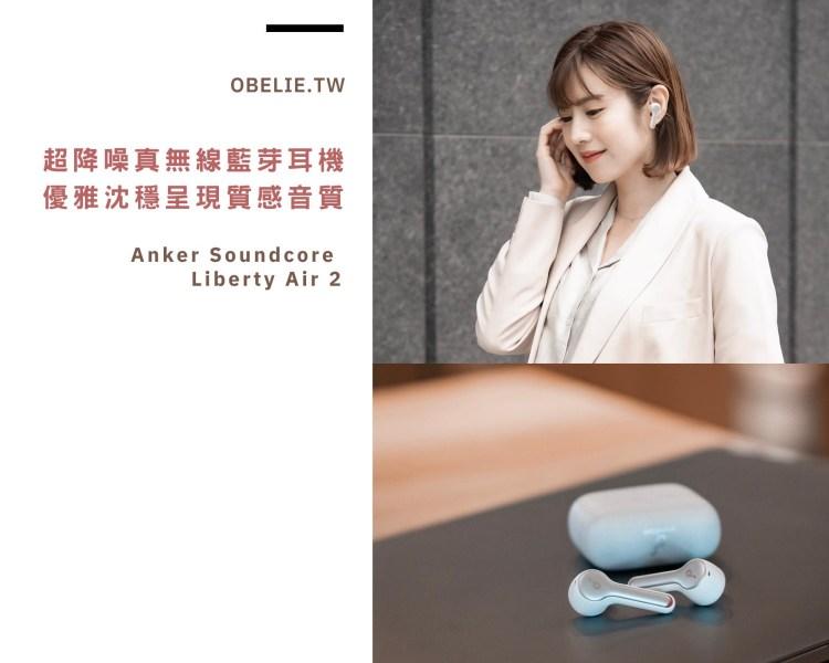 【3C開箱】通勤首選通話超降噪!優雅沉穩呈現質感音質:Anker Soundcore Liberty Air 2真無線藍芽耳機
