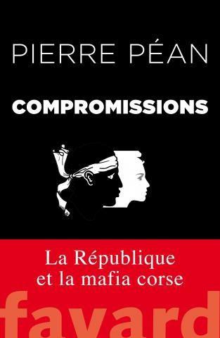Livre Compromissions par Pierre Péan : La République et la mafia corse.