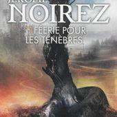 [Chronique] Féerie pour les ténèbres, de Jérôme Noirez - Chroniques des mondes hallucinés
