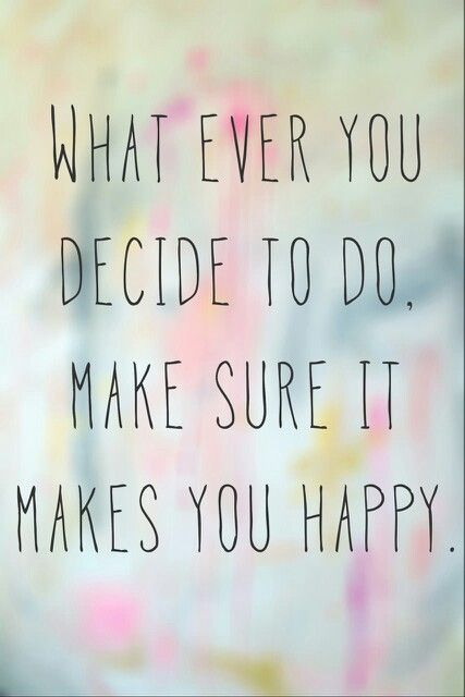 Image result for whatever you decide to do make sure it makes you happy