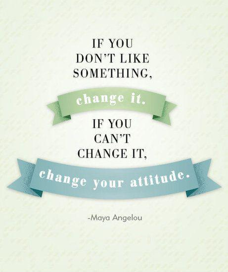 Image result for if you don't like something change it. if you can't change it change your attitude