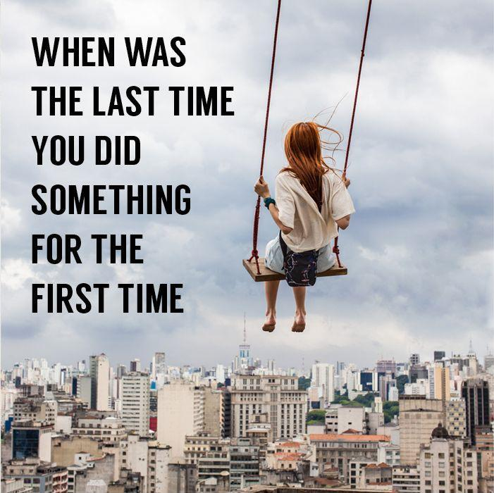 When was the last time you did something for the first time. Picture Quote #1