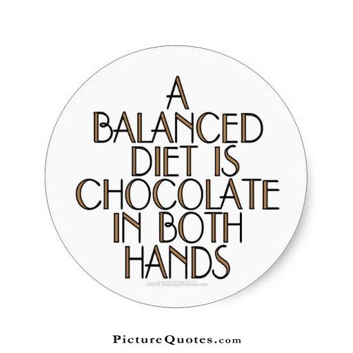 A balanced diet is chocolate in both hands, low carb