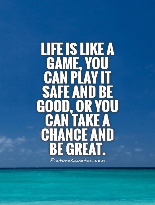 Life is like a game, you can play it safe and be good, or you can take a chance and be great. Picture Quote #1