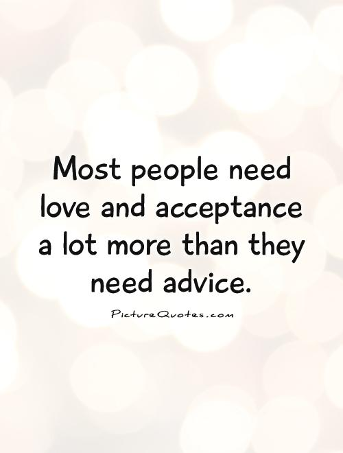 Most people need love and acceptance a lot more than they