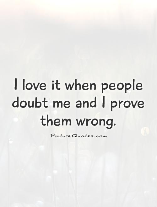 Doubt Me Quotes : doubt, quotes, People, Doubt, Prove, Wrong, Picture, Quotes