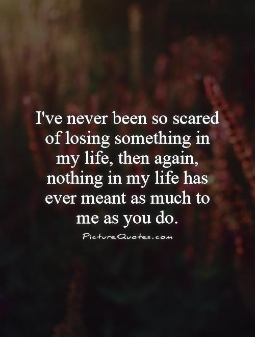 I've never been so scared of losing something in my life. then... | Picture Quotes