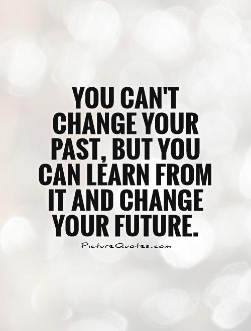 Past Future Quotes : future, quotes, Can't, Change, Past,, Learn, Change..., Picture, Quotes