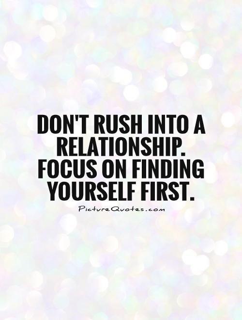 Don't rush into a relationship. Focus on finding yourself