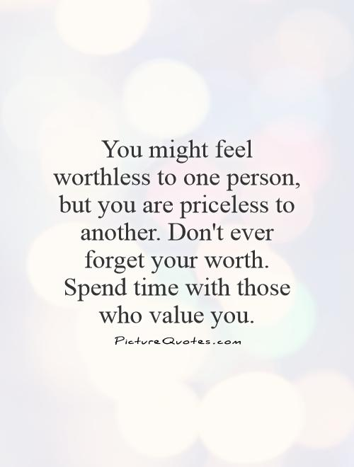 You might feel worthless to one person, but you are